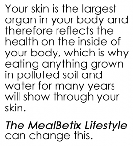 Your skin is the largest organ in your body and therefore reflects the health on the inside of your body, which is why eating anything grown in polluted soil and water for many years will show through your skin.   The MealBetix Lifestyle can change this.